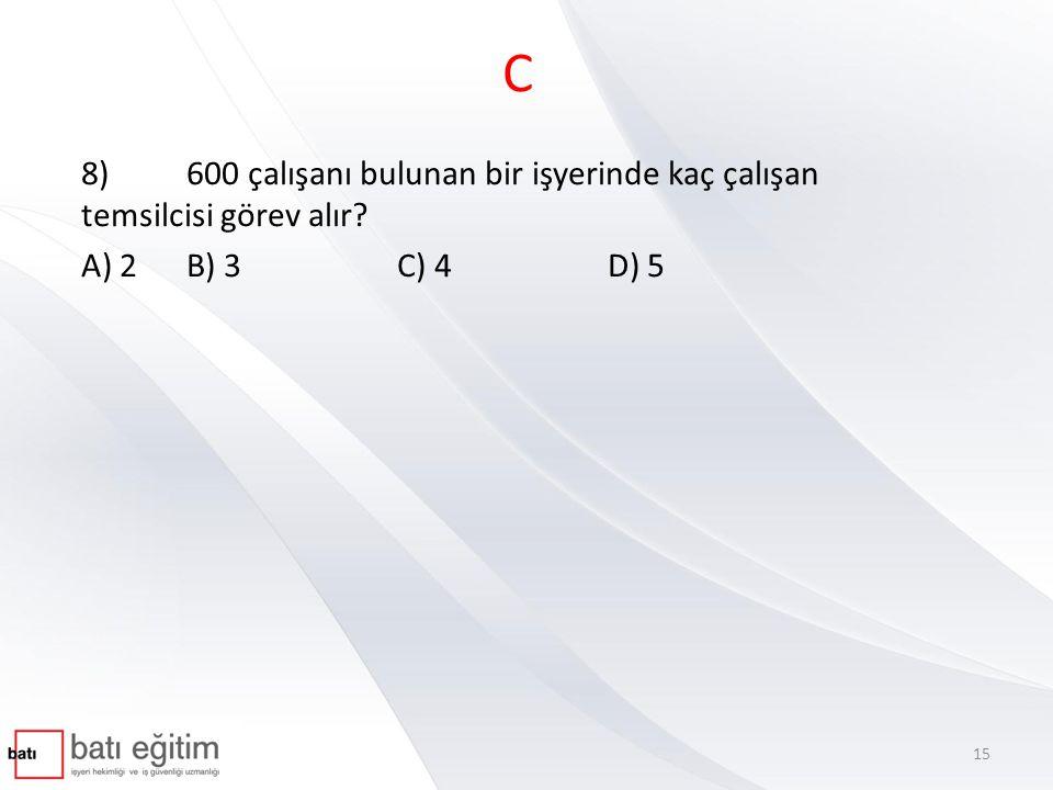 C 8) 600 çalışanı bulunan bir işyerinde kaç çalışan temsilcisi görev alır A) 2 B) 3 C) 4 D) 5
