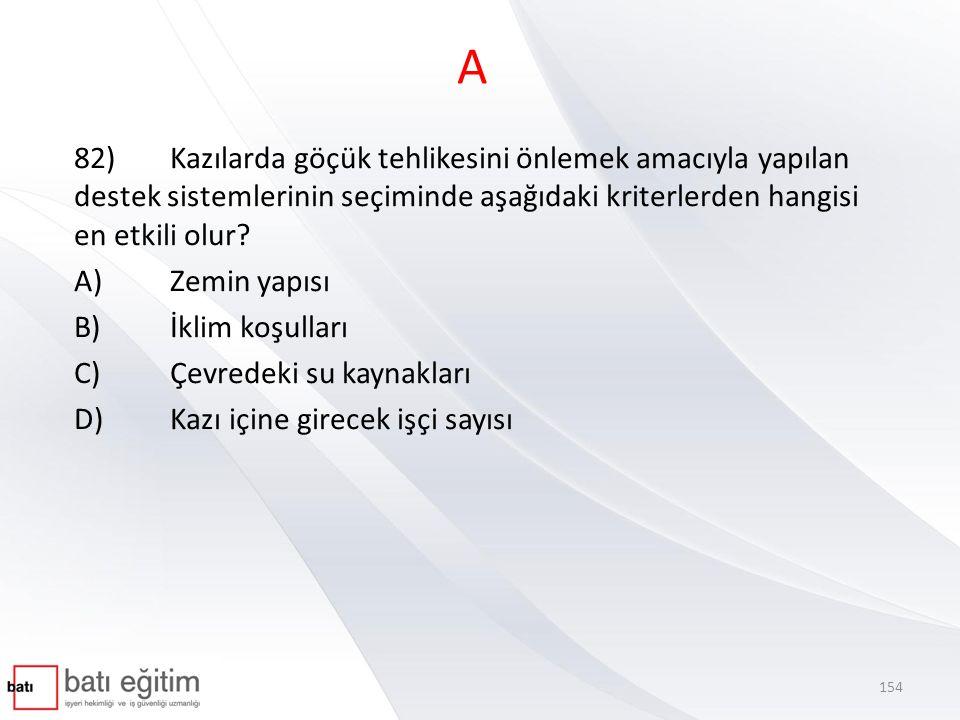 A 82) Kazılarda göçük tehlikesini önlemek amacıyla yapılan destek sistemlerinin seçiminde aşağıdaki kriterlerden hangisi en etkili olur