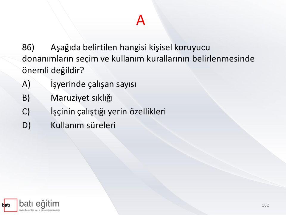 A 86) Aşağıda belirtilen hangisi kişisel koruyucu donanımların seçim ve kullanım kurallarının belirlenmesinde önemli değildir