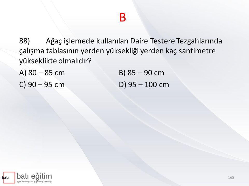B 88) Ağaç işlemede kullanılan Daire Testere Tezgahlarında çalışma tablasının yerden yüksekliği yerden kaç santimetre yükseklikte olmalıdır