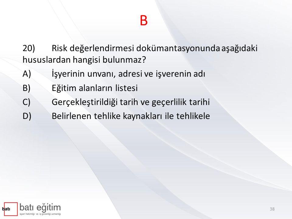 B 20) Risk değerlendirmesi dokümantasyonunda aşağıdaki hususlardan hangisi bulunmaz A) İşyerinin unvanı, adresi ve işverenin adı.