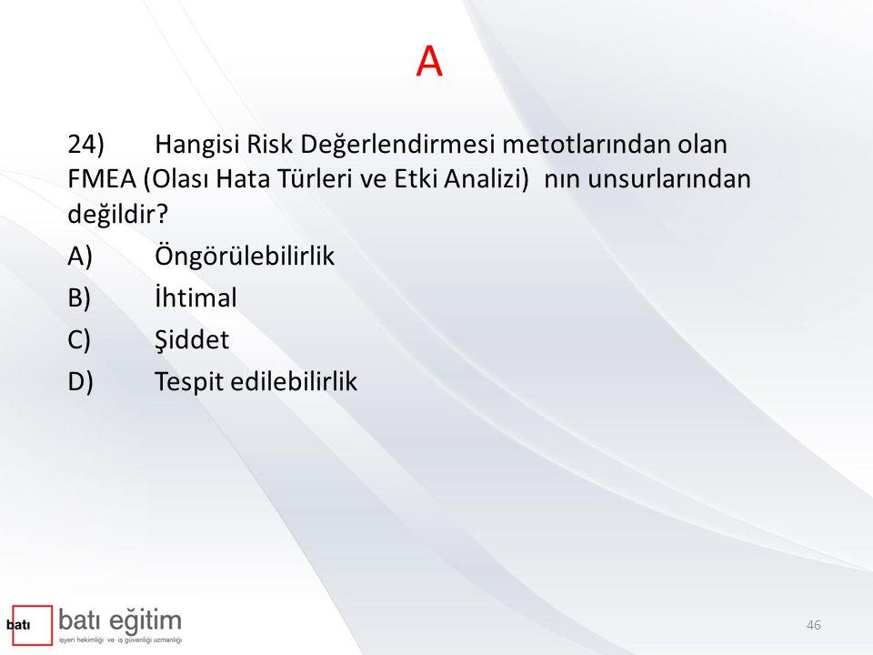 A 24) Hangisi Risk Değerlendirmesi metotlarından olan FMEA (Olası Hata Türleri ve Etki Analizi) nın unsurlarından değildir