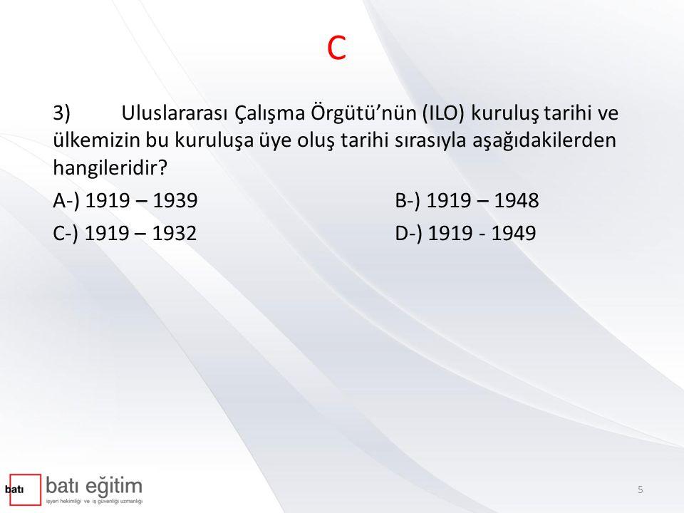 C 3) Uluslararası Çalışma Örgütü'nün (ILO) kuruluş tarihi ve ülkemizin bu kuruluşa üye oluş tarihi sırasıyla aşağıdakilerden hangileridir