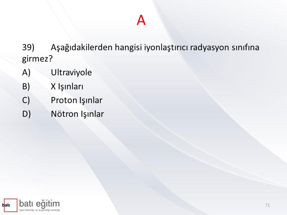 A 39) Aşağıdakilerden hangisi iyonlaştırıcı radyasyon sınıfına girmez