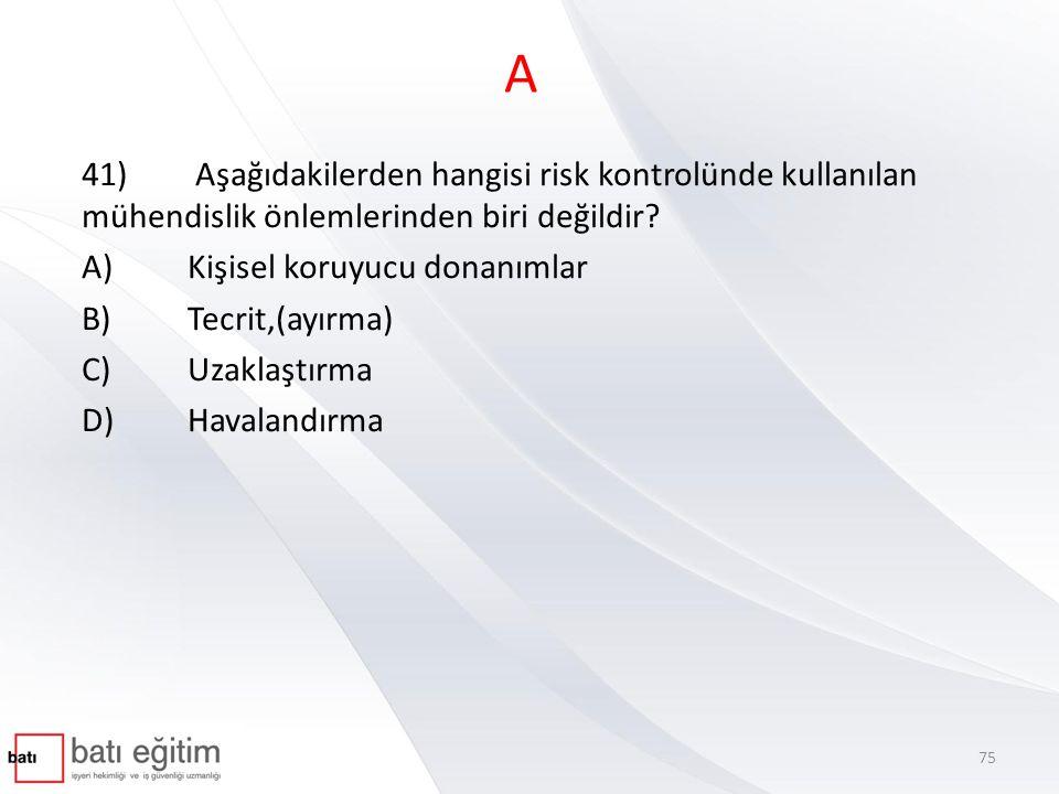 A 41) Aşağıdakilerden hangisi risk kontrolünde kullanılan mühendislik önlemlerinden biri değildir