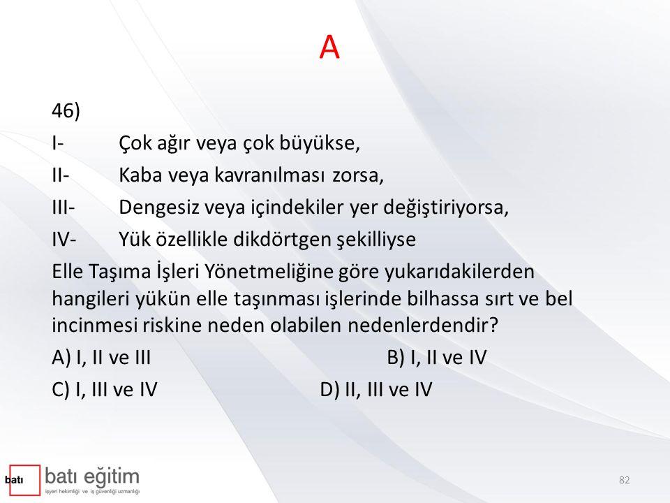 A 46) I- Çok ağır veya çok büyükse, II- Kaba veya kavranılması zorsa,