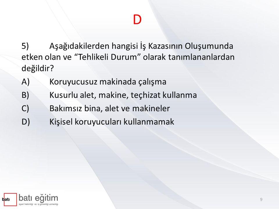 D 5) Aşağıdakilerden hangisi İş Kazasının Oluşumunda etken olan ve Tehlikeli Durum olarak tanımlananlardan değildir