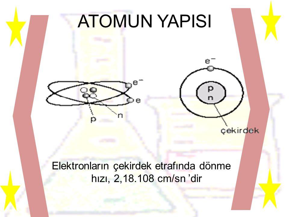 Elektronların çekirdek etrafında dönme hızı, 2,18.108 cm/sn 'dir