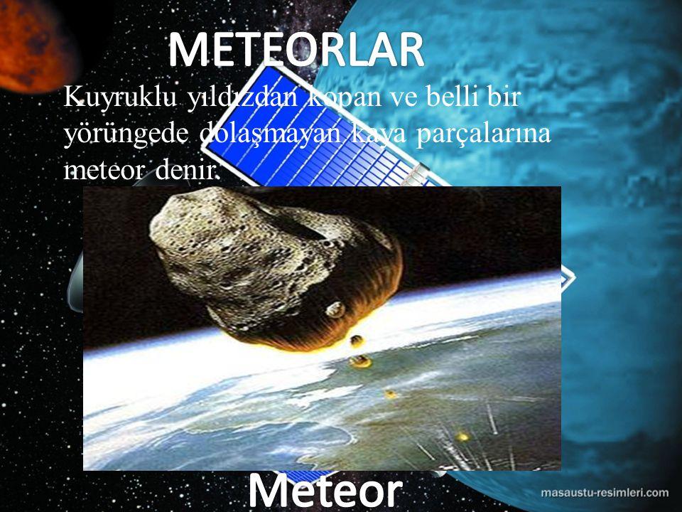 METEORLAR Kuyruklu yıldızdan kopan ve belli bir yörüngede dolaşmayan kaya parçalarına meteor denir.