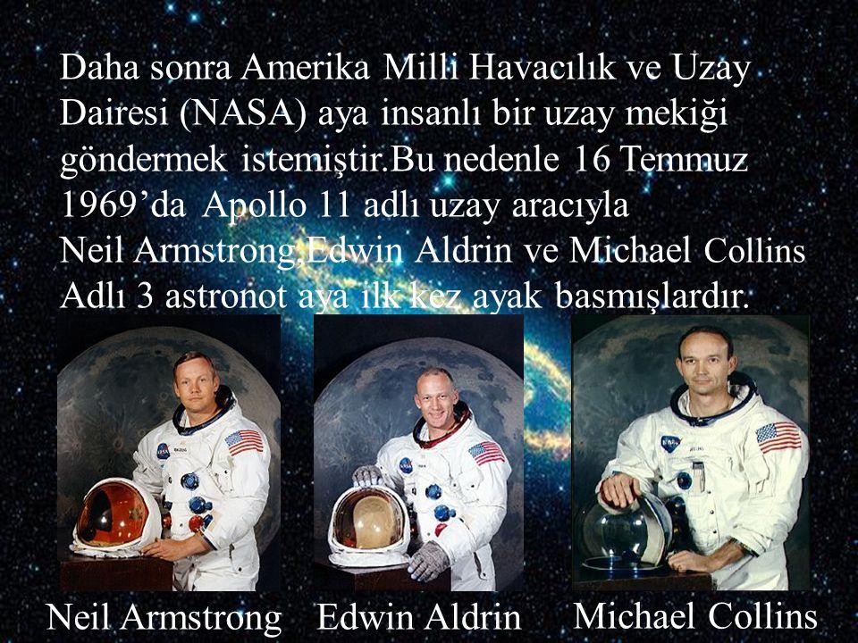 Daha sonra Amerika Milli Havacılık ve Uzay Dairesi (NASA) aya insanlı bir uzay mekiği göndermek istemiştir.Bu nedenle 16 Temmuz 1969'da Apollo 11 adlı uzay aracıyla Neil Armstrong,Edwin Aldrin ve Michael Collins
