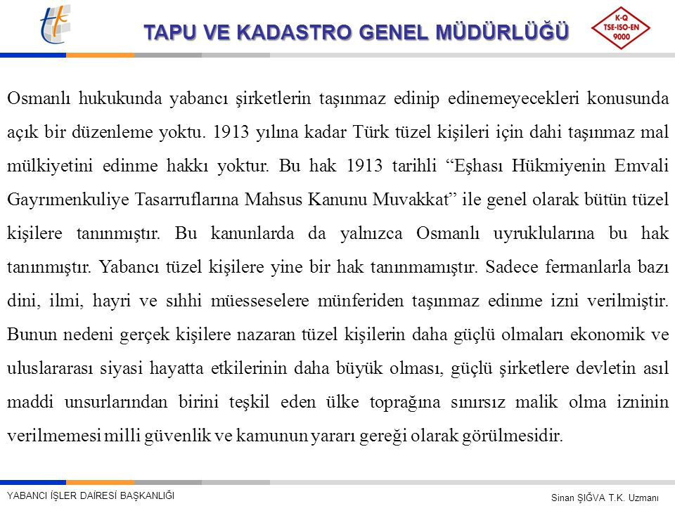Osmanlı hukukunda yabancı şirketlerin taşınmaz edinip edinemeyecekleri konusunda açık bir düzenleme yoktu. 1913 yılına kadar Türk tüzel kişileri için dahi taşınmaz mal mülkiyetini edinme hakkı yoktur. Bu hak 1913 tarihli Eşhası Hükmiyenin Emvali Gayrımenkuliye Tasarruflarına Mahsus Kanunu Muvakkat ile genel olarak bütün tüzel kişilere tanınmıştır. Bu kanunlarda da yalnızca Osmanlı uyruklularına bu hak tanınmıştır. Yabancı tüzel kişilere yine bir hak tanınmamıştır. Sadece fermanlarla bazı dini, ilmi, hayri ve sıhhi müesseselere münferiden taşınmaz edinme izni verilmiştir. Bunun nedeni gerçek kişilere nazaran tüzel kişilerin daha güçlü olmaları ekonomik ve uluslararası siyasi hayatta etkilerinin daha büyük olması, güçlü şirketlere devletin asıl maddi unsurlarından birini teşkil eden ülke toprağına sınırsız malik olma izninin verilmemesi milli güvenlik ve kamunun yararı gereği olarak görülmesidir.
