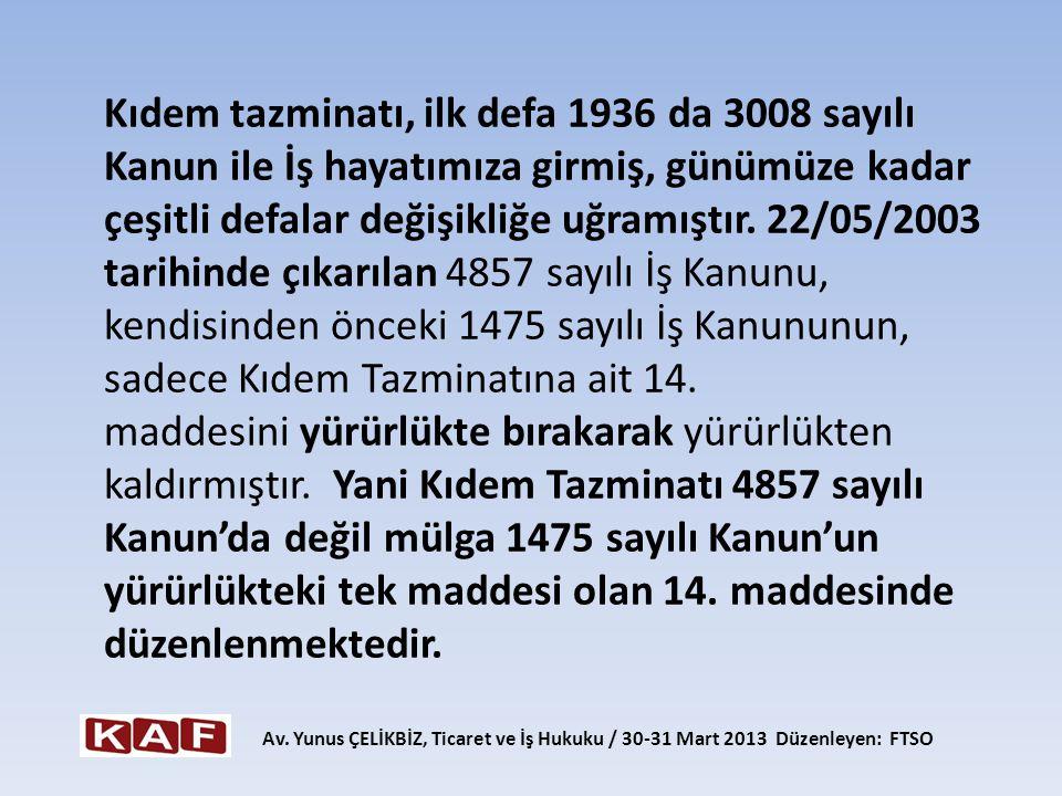 Kıdem tazminatı, ilk defa 1936 da 3008 sayılı Kanun ile İş hayatımıza girmiş, günümüze kadar çeşitli defalar değişikliğe uğramıştır. 22/05/2003 tarihinde çıkarılan 4857 sayılı İş Kanunu, kendisinden önceki 1475 sayılı İş Kanununun, sadece Kıdem Tazminatına ait 14. maddesini yürürlükte bırakarak yürürlükten kaldırmıştır. Yani Kıdem Tazminatı 4857 sayılı Kanun'da değil mülga 1475 sayılı Kanun'un yürürlükteki tek maddesi olan 14. maddesinde düzenlenmektedir.