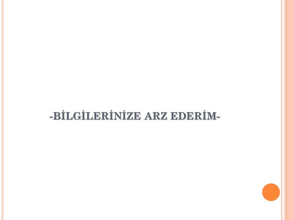-BİLGİLERİNİZE ARZ EDERİM-