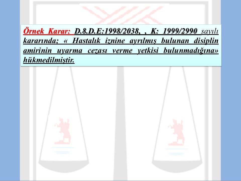 Örnek Karar: D.8.D.E:1998/2038, , K: 1999/2990 sayılı kararında; « Hastalık iznine ayrılmış bulunan disiplin amirinin uyarma cezası verme yetkisi bulunmadığına» hükmedilmiştir.
