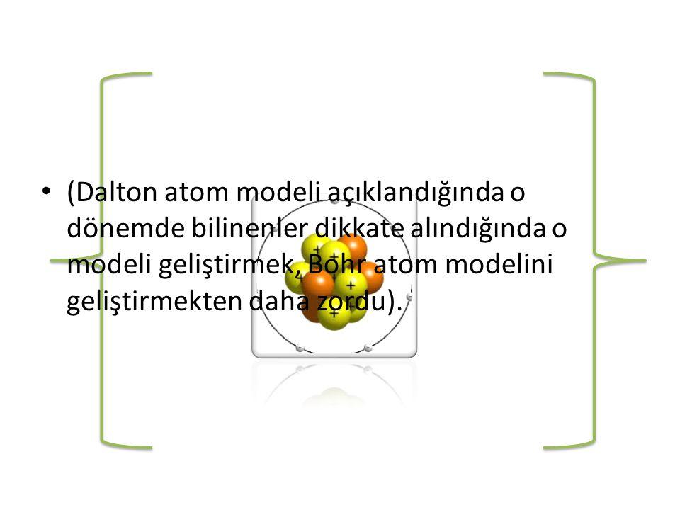 (Dalton atom modeli açıklandığında o dönemde bilinenler dikkate alındığında o modeli geliştirmek, Bohr atom modelini geliştirmekten daha zordu).