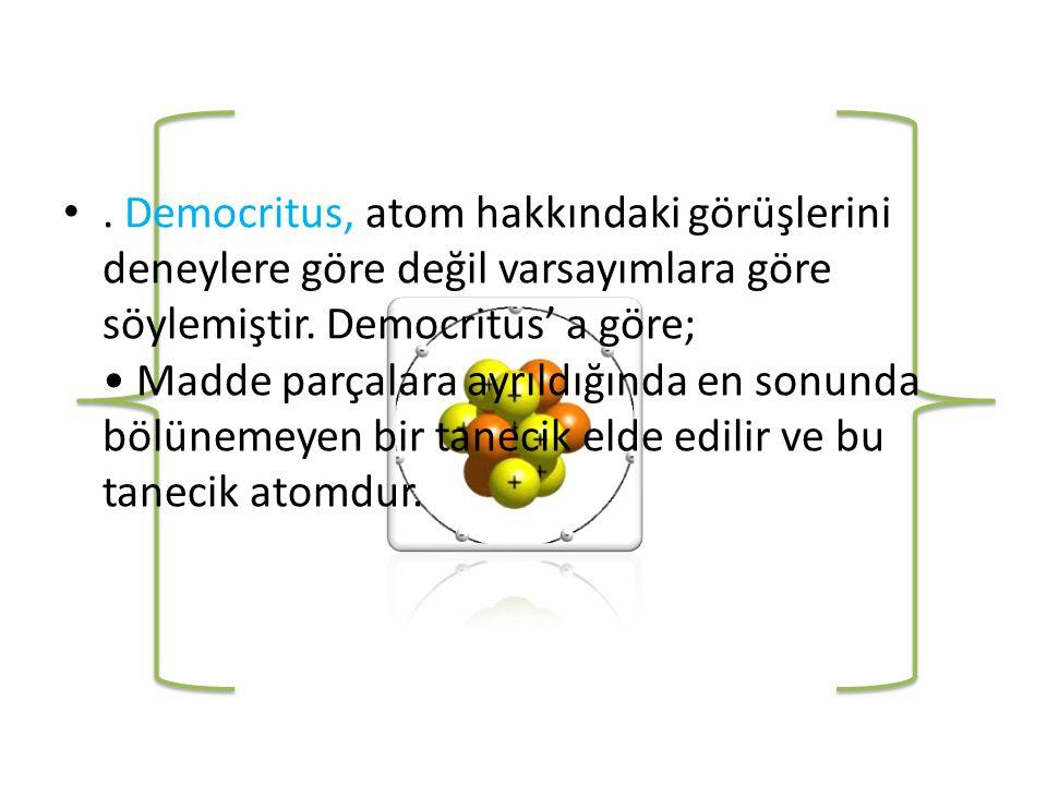 Democritus, atom hakkındaki görüşlerini deneylere göre değil varsayımlara göre söylemiştir.