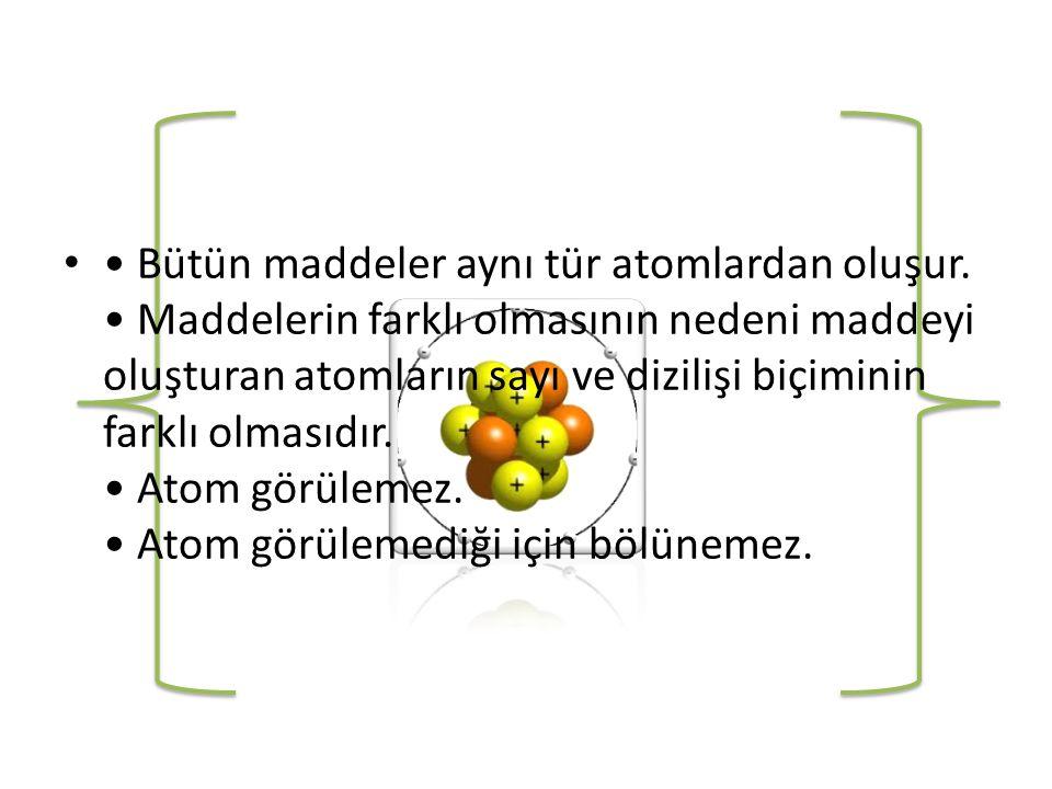 • Bütün maddeler aynı tür atomlardan oluşur