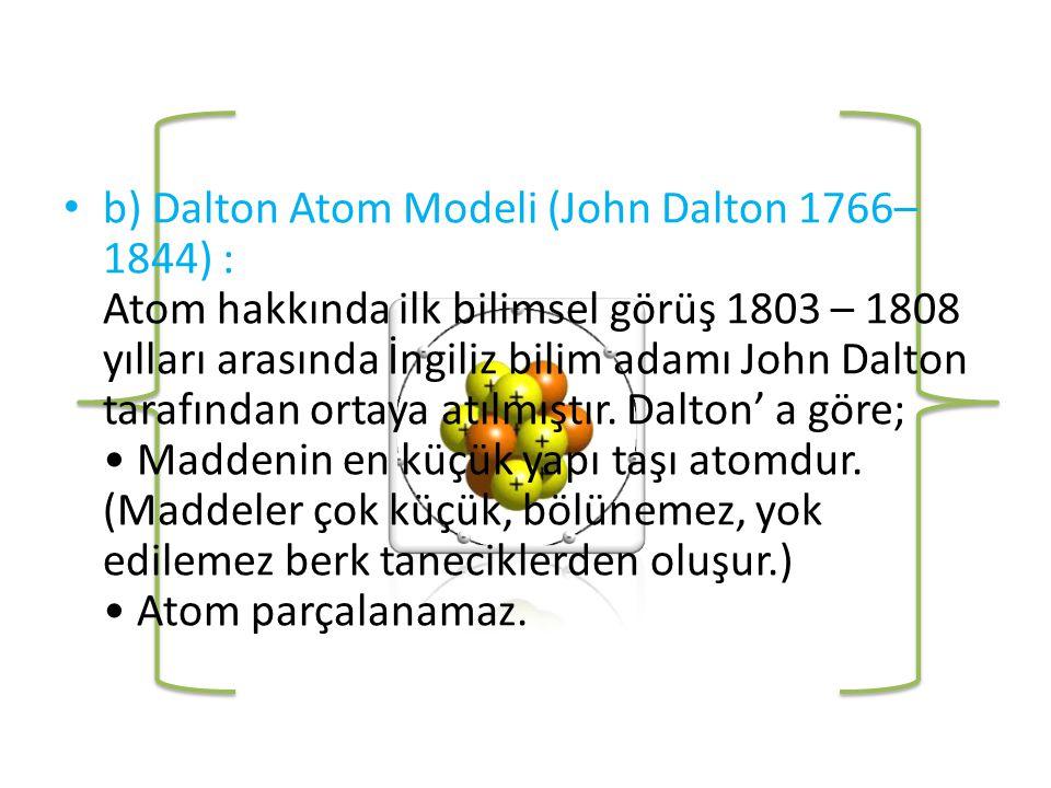 b) Dalton Atom Modeli (John Dalton 1766–1844) : Atom hakkında ilk bilimsel görüş 1803 – 1808 yılları arasında İngiliz bilim adamı John Dalton tarafından ortaya atılmıştır.