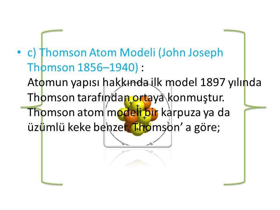 c) Thomson Atom Modeli (John Joseph Thomson 1856–1940) : Atomun yapısı hakkında ilk model 1897 yılında Thomson tarafından ortaya konmuştur.