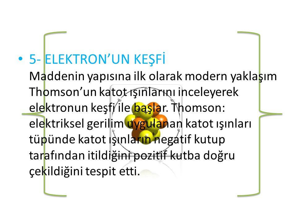 5- ELEKTRON'UN KEŞFİ Maddenin yapısına ilk olarak modern yaklaşım Thomson'un katot ışınlarını inceleyerek elektronun keşfi ile başlar.