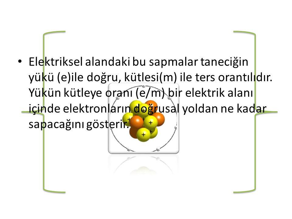Elektriksel alandaki bu sapmalar taneciğin yükü (e)ile doğru, kütlesi(m) ile ters orantılıdır.