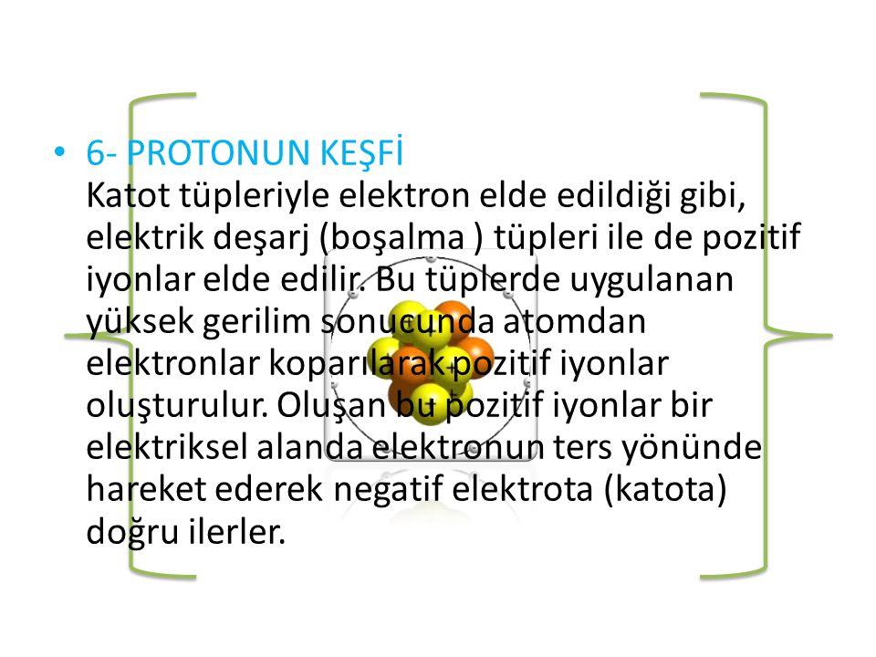 6- PROTONUN KEŞFİ Katot tüpleriyle elektron elde edildiği gibi, elektrik deşarj (boşalma ) tüpleri ile de pozitif iyonlar elde edilir.