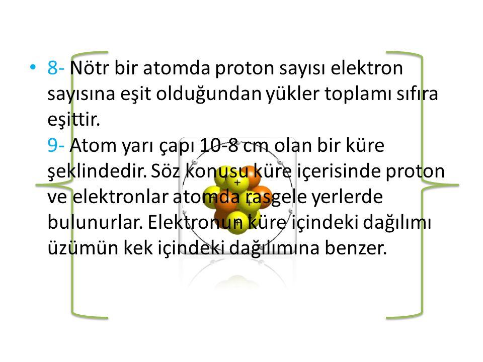 8- Nötr bir atomda proton sayısı elektron sayısına eşit olduğundan yükler toplamı sıfıra eşittir.