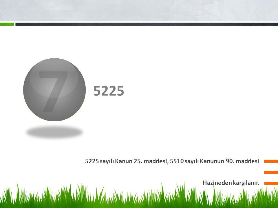 7 3 5225 5225 sayılı Kanun 25. maddesi, 5510 sayılı Kanunun 90. maddesi Hazineden karşılanır.