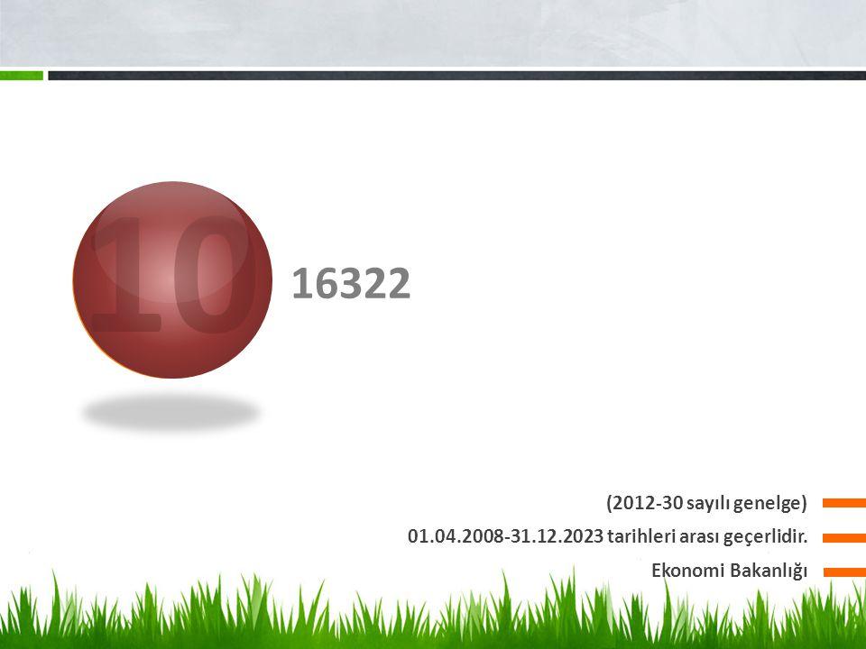 10 16322. (2012-30 sayılı genelge) 01.04.2008-31.12.2023 tarihleri arası geçerlidir.