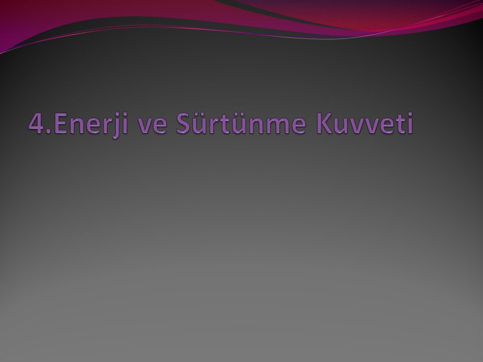 4.Enerji ve Sürtünme Kuvveti