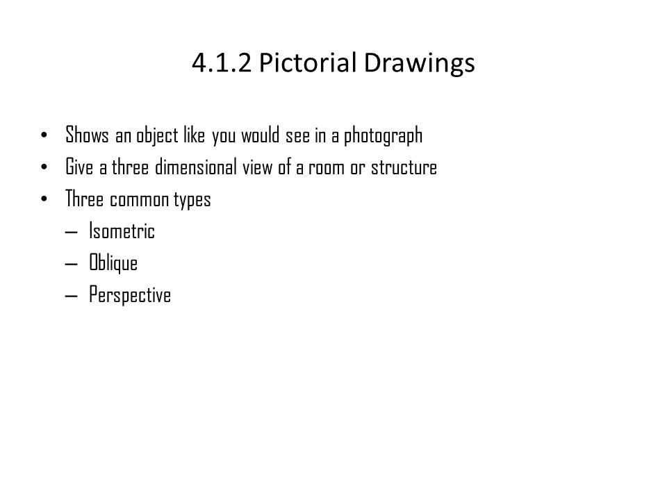 4.1.2 Pictorial Drawings Shows an object like you would see in a photograph. Give a three dimensional view of a room or structure.