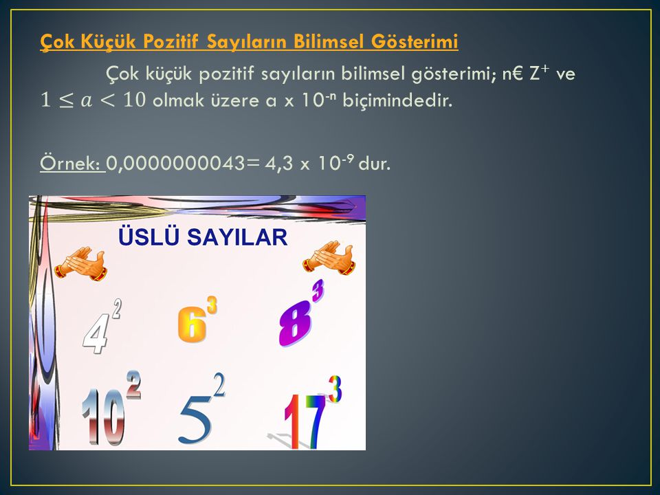 Çok Küçük Pozitif Sayıların Bilimsel Gösterimi Çok küçük pozitif sayıların bilimsel gösterimi; n€ Z+ ve 1≤𝑎<10 olmak üzere a x 10-n biçimindedir.