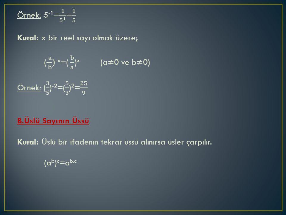 Örnek: 5-1= 1 5 1 = 1 5 Kural: x bir reel sayı olmak üzere; ( a b )-x=( b a )x (a≠0 ve b≠0) Örnek: ( 3 5 )-2=( 5 3 )2= 25 9 B.Üslü Sayının Üssü Kural: Üslü bir ifadenin tekrar üssü alınırsa üsler çarpılır.