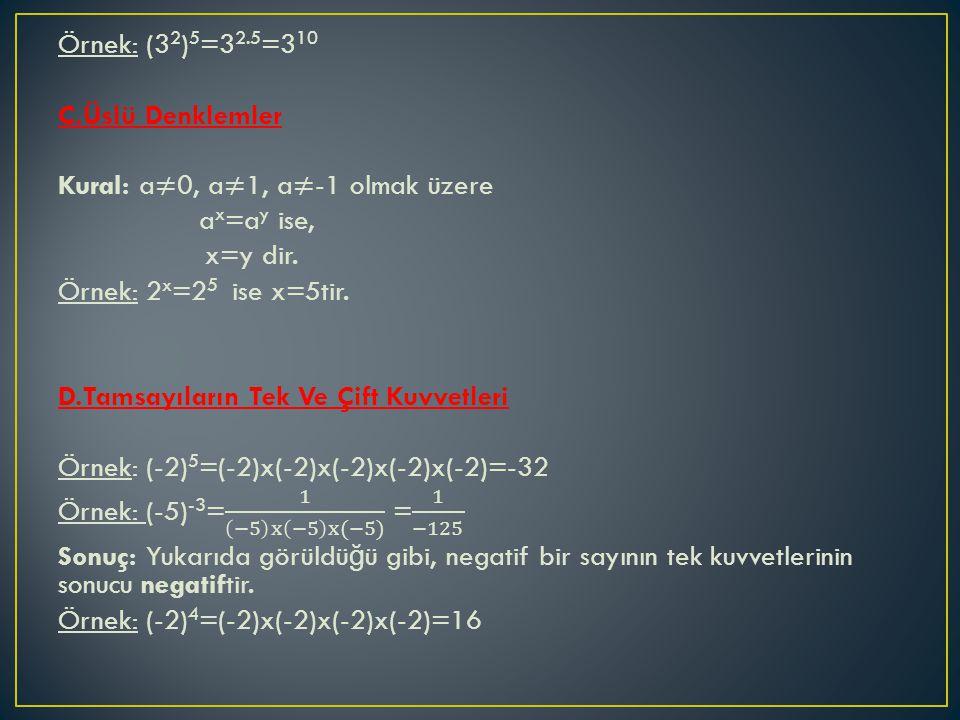 Örnek: (32)5=32.5=310 C.Üslü Denklemler Kural: a≠0, a≠1, a≠-1 olmak üzere ax=ay ise, x=y dir.