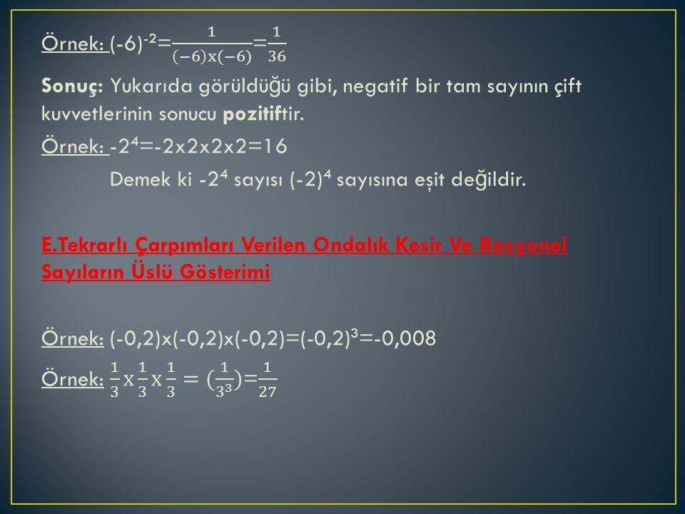 Örnek: (-6)-2= 1 −6 x(−6) = 1 36 Sonuç: Yukarıda görüldüğü gibi, negatif bir tam sayının çift kuvvetlerinin sonucu pozitiftir.