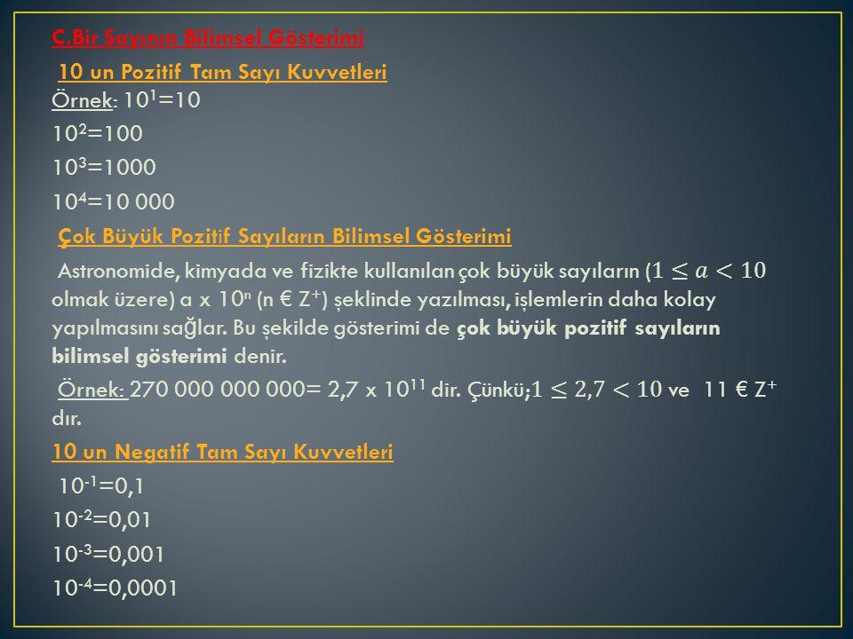 C.Bir Sayının Bilimsel Gösterimi 10 un Pozitif Tam Sayı Kuvvetleri Örnek: 101=10 102=100 103=1000 104=10 000 Çok Büyük Pozitif Sayıların Bilimsel Gösterimi Astronomide, kimyada ve fizikte kullanılan çok büyük sayıların (1≤𝑎<10 olmak üzere) a x 10n (n € Z+) şeklinde yazılması, işlemlerin daha kolay yapılmasını sağlar.