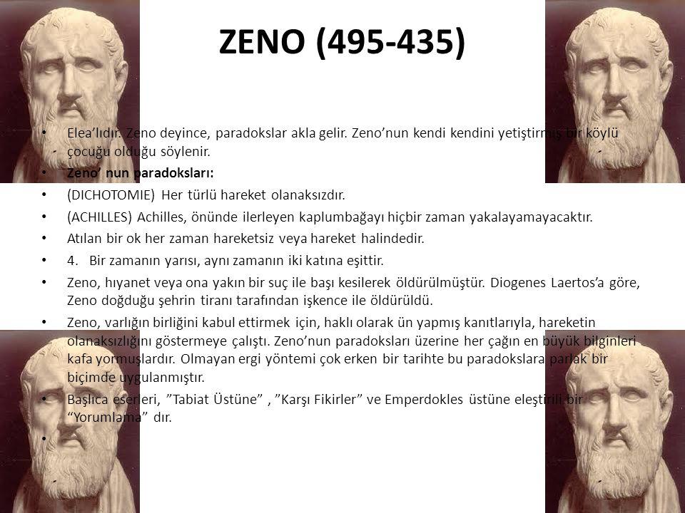 ZENO (495-435) Elea'lıdır. Zeno deyince, paradokslar akla gelir. Zeno'nun kendi kendini yetiştirmiş bir köylü çocuğu olduğu söylenir.