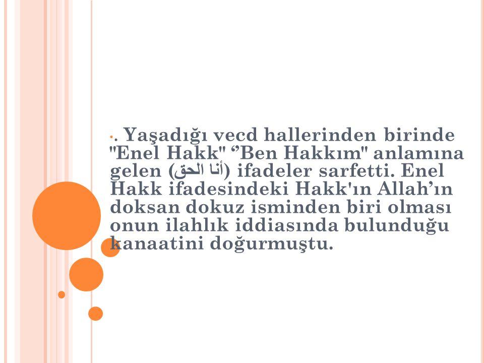 Yaşadığı vecd hallerinden birinde Enel Hakk ''Ben Hakkım anlamına gelen (أنا الحق) ifadeler sarfetti.