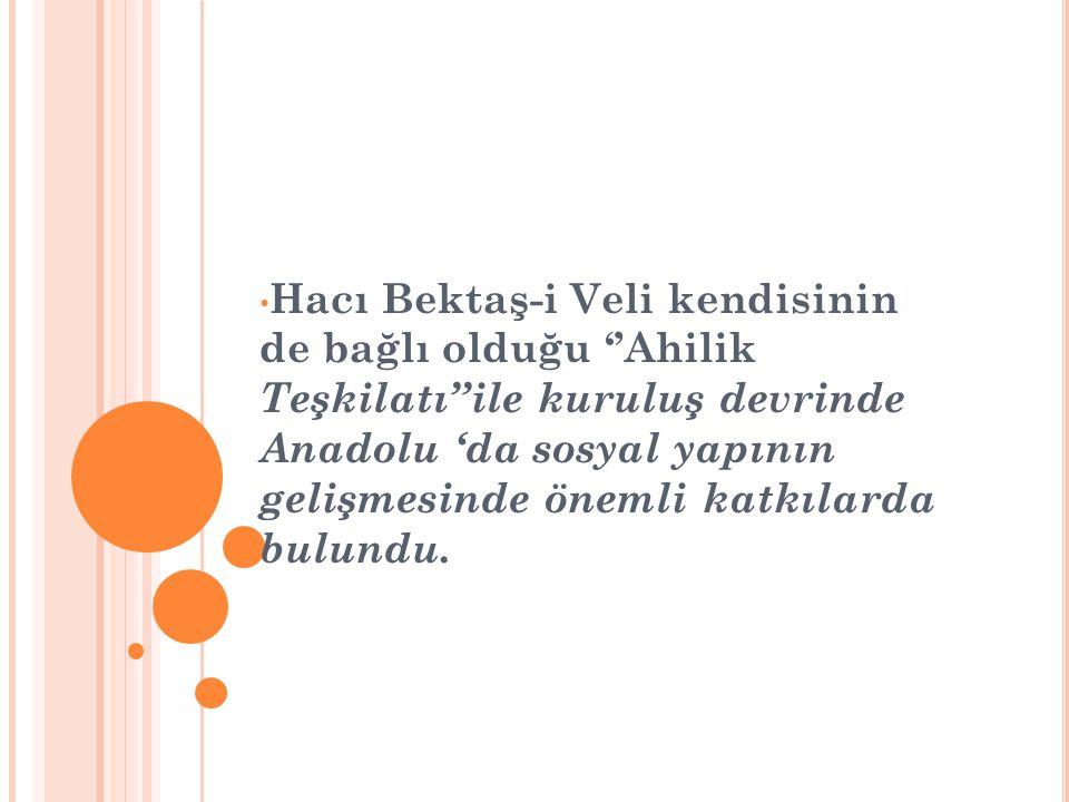 Hacı Bektaş-i Veli kendisinin de bağlı olduğu ''Ahilik Teşkilatı''ile kuruluş devrinde Anadolu 'da sosyal yapının gelişmesinde önemli katkılarda bulundu.