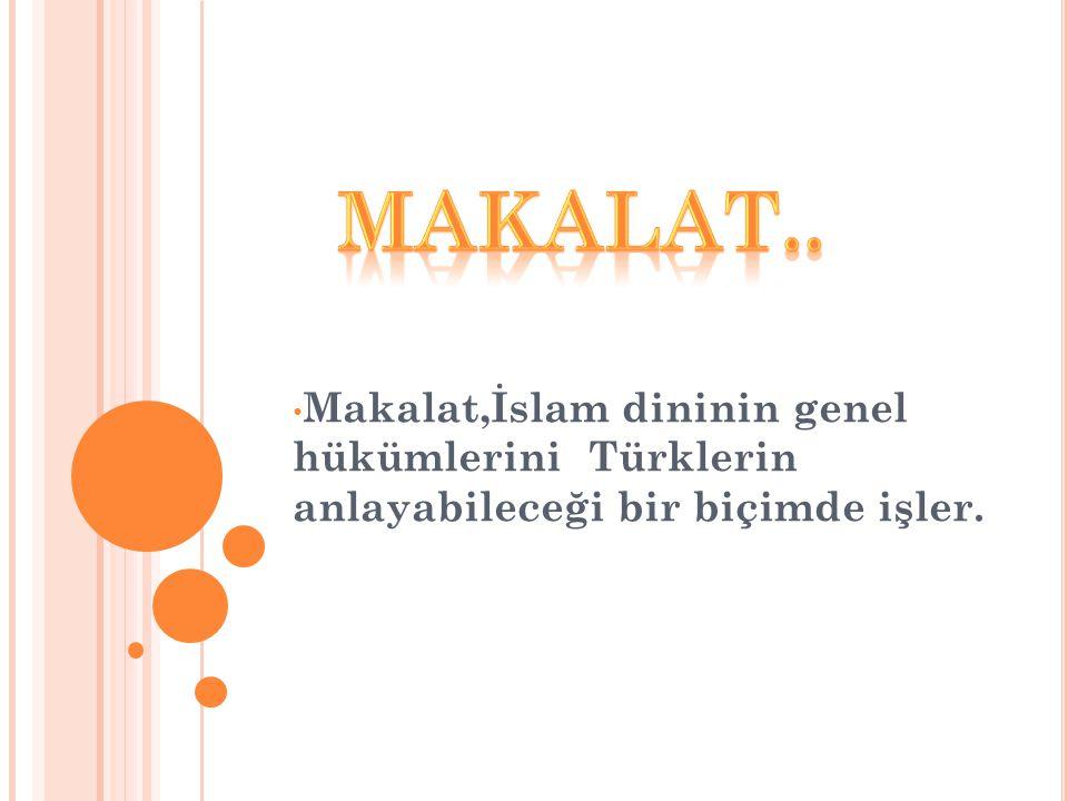 MAKALAT.. Makalat,İslam dininin genel hükümlerini Türklerin anlayabileceği bir biçimde işler.