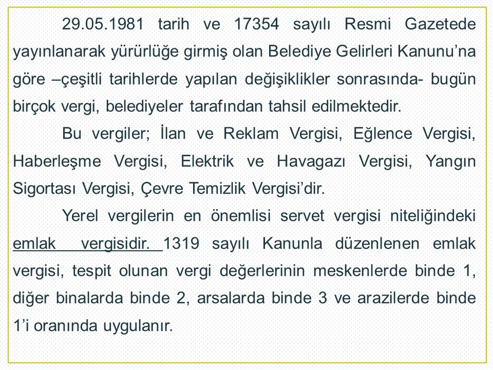 29.05.1981 tarih ve 17354 sayılı Resmi Gazetede yayınlanarak yürürlüğe girmiş olan Belediye Gelirleri Kanunu'na göre –çeşitli tarihlerde yapılan değişiklikler sonrasında- bugün birçok vergi, belediyeler tarafından tahsil edilmektedir.