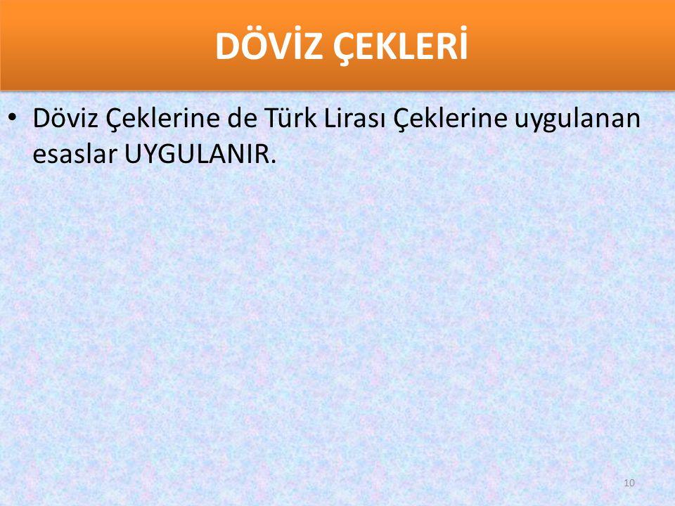 DÖVİZ ÇEKLERİ Döviz Çeklerine de Türk Lirası Çeklerine uygulanan esaslar UYGULANIR.