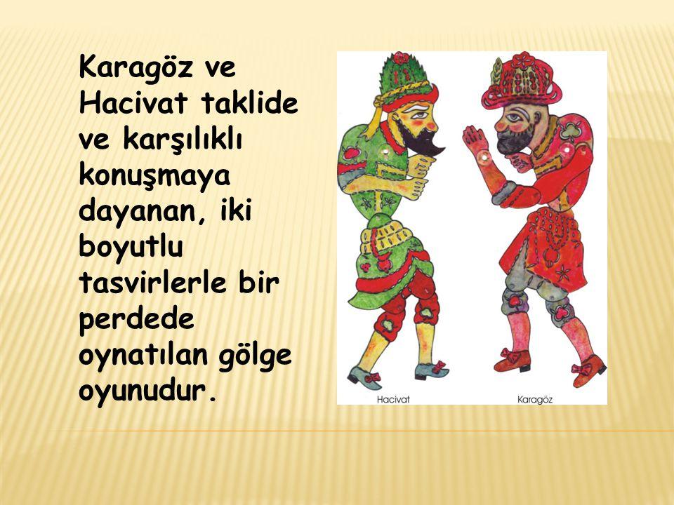 Karagöz ve Hacivat taklide ve karşılıklı konuşmaya dayanan, iki boyutlu tasvirlerle bir perdede oynatılan gölge oyunudur.