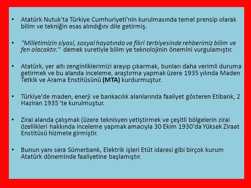Atatürk Nutuk ta Türkiye Cumhuriyeti nin kurulmasında temel prensip olarak bilim ve tekniğin esas alındığını dile getirmiş.
