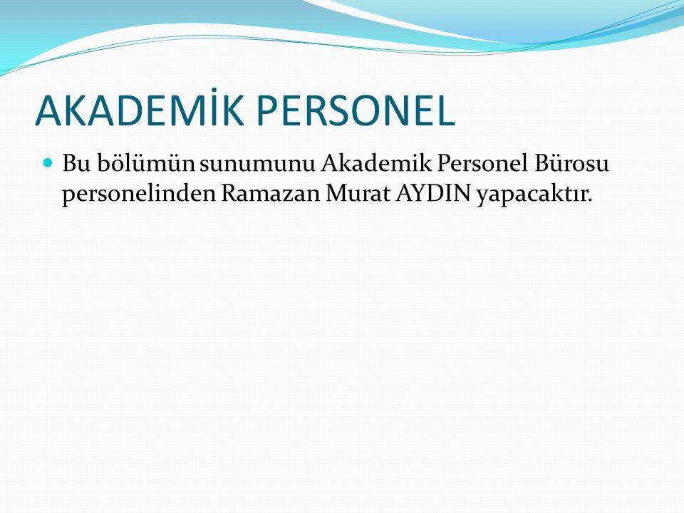 AKADEMİK PERSONEL Bu bölümün sunumunu Akademik Personel Bürosu personelinden Ramazan Murat AYDIN yapacaktır.