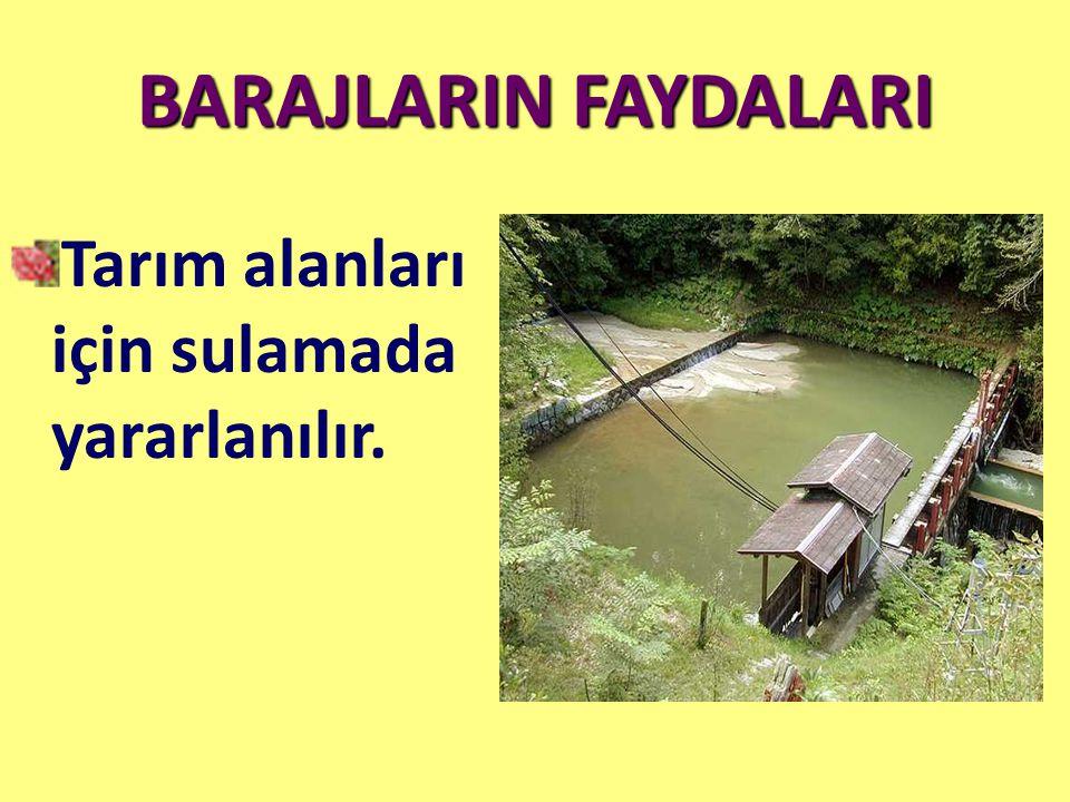 BARAJLARIN FAYDALARI Tarım alanları için sulamada yararlanılır.