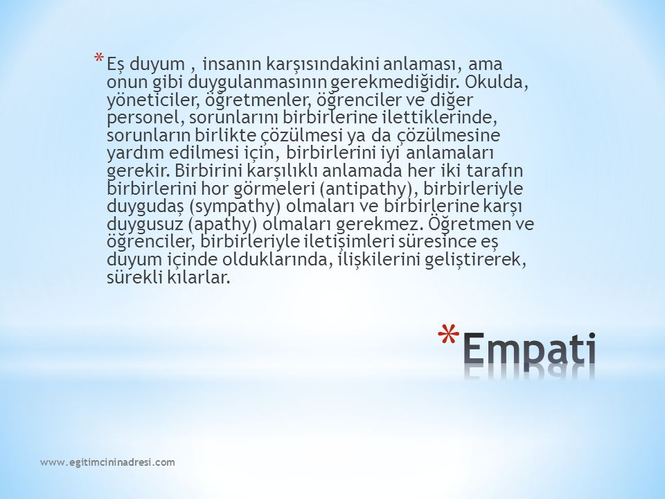 Eş duyum , insanın karşısındakini anlaması, ama onun gibi duygulanmasının gerekmediğidir. Okulda, yöneticiler, öğretmenler, öğrenciler ve diğer personel, sorunlarını birbirlerine ilettiklerinde, sorunların birlikte çözülmesi ya da çözülmesine yardım edilmesi için, birbirlerini iyi anlamaları gerekir. Birbirini karşılıklı anlamada her iki tarafın birbirlerini hor görmeleri (antipathy), birbirleriyle duygudaş (sympathy) olmaları ve birbirlerine karşı duygusuz (apathy) olmaları gerekmez. Öğretmen ve öğrenciler, birbirleriyle iletişimleri süresince eş duyum içinde olduklarında, ilişkilerini geliştirerek, sürekli kılarlar.