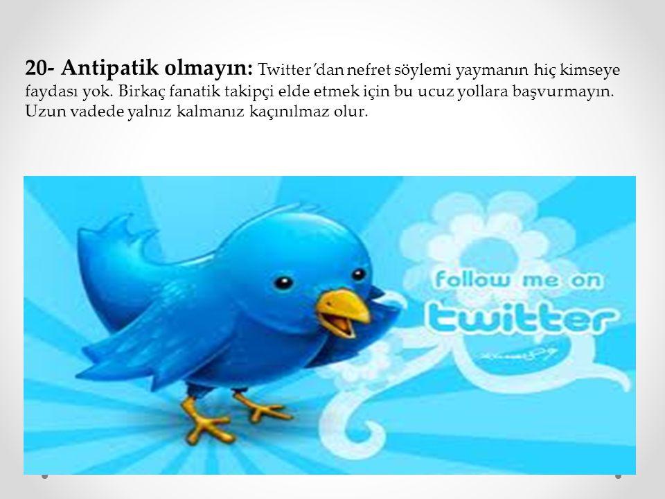 20- Antipatik olmayın: Twitter'dan nefret söylemi yaymanın hiç kimseye faydası yok.