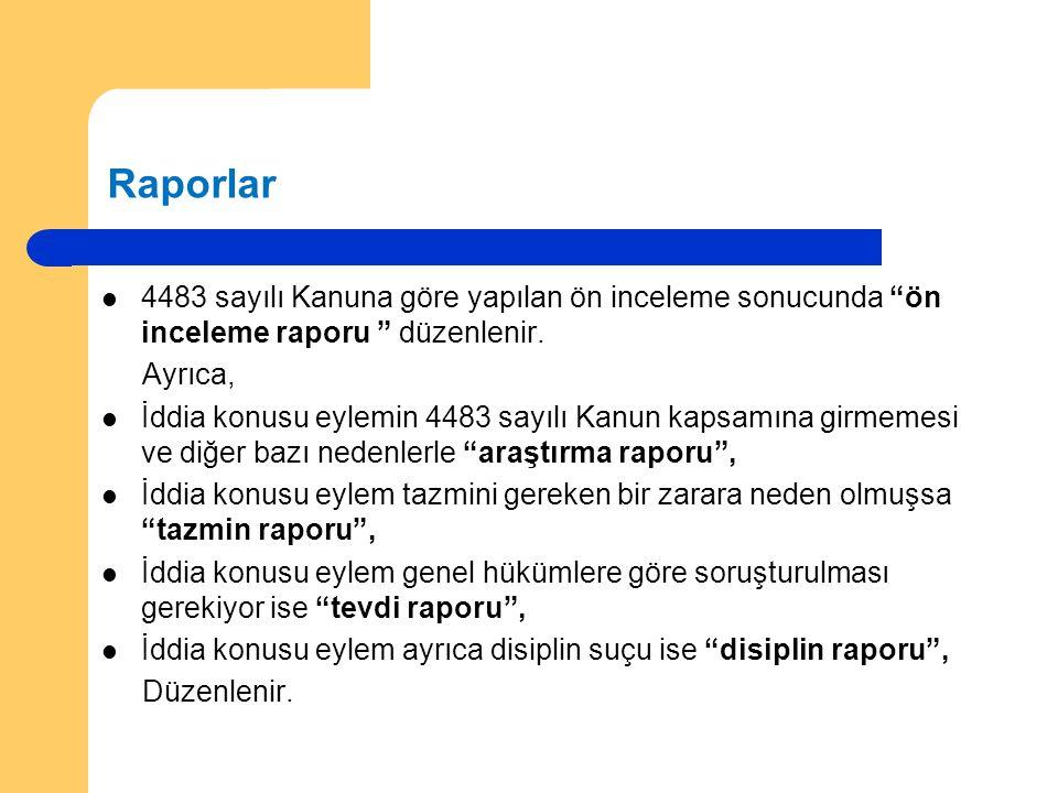 Raporlar 4483 sayılı Kanuna göre yapılan ön inceleme sonucunda ön inceleme raporu düzenlenir. Ayrıca,