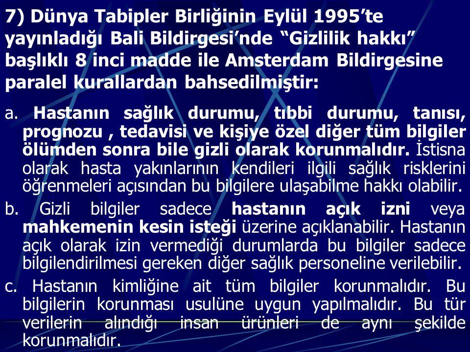 7) Dünya Tabipler Birliğinin Eylül 1995'te yayınladığı Bali Bildirgesi'nde Gizlilik hakkı başlıklı 8 inci madde ile Amsterdam Bildirgesine paralel kurallardan bahsedilmiştir: